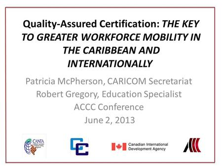 Quality-Assured Certification: The Key to Greater Workforce Mobility in the Caribbean and Internationally  Patricia McPherson, CARICOM Secretariat Robert.