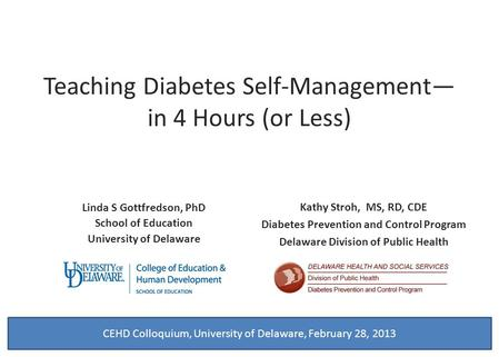 Teaching Diabetes Self-Management— in 4 Hours (or Less) Linda S Gottfredson, PhD School of Education University of Delaware Kathy Stroh, MS, RD, CDE Diabetes.