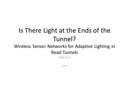 Is There Light at the Ends of the Tunnel? Wireless Sensor Networks for Adaptive Lighting in Road Tunnels IPSN 2011 Sean.