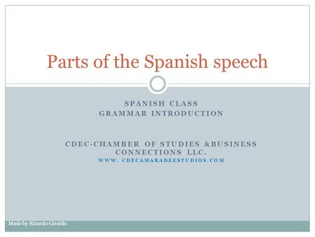 SPANISH CLASS GRAMMAR INTRODUCTION CDEC-CHAMBER OF STUDIES &BUSINESS CONNECTIONS LLC. WWW. CDECAMARADEESTUDIOS.COM Made by Ricardo Giraldo Parts of the.
