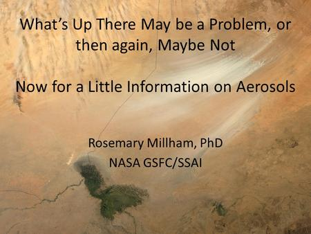 What's Up There May be a Problem, or then again, Maybe Not Now for a Little Information on Aerosols Rosemary Millham, PhD NASA GSFC/SSAI.