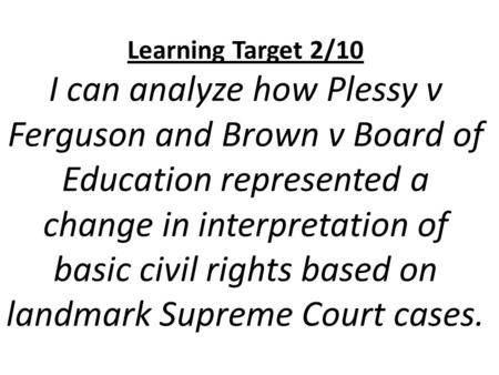 Learning Target 2/10 I can analyze how Plessy v Ferguson and Brown v Board of Education represented a change in interpretation of basic civil rights based.