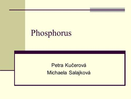 Phosphorus Petra Kučerová Michaela Salajková. Physical properties Non-metallic Density: 1,83 g/cm 3 Melting point: 41 °C Boiling point: 277 °C Standart.