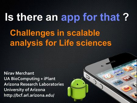 1 Is there an ? Is there an app for that ? Challenges in scalable analysis for Life sciences 1 Nirav Merchant UA BioComputing + iPlant Arizona Research.