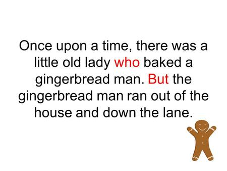 Once upon a time, there was a little old lady who baked a gingerbread man. But the gingerbread man ran out of the house and down the lane.