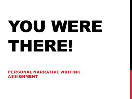 YOU WERE THERE! PERSONAL NARRATIVE WRITING ASSIGNMENT.