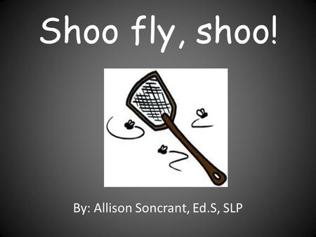 Shoo fly, shoo! By: Allison Soncrant, Ed.S, SLP. There was a fly that flew in front of my eyes. What a surprise!