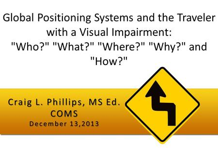 Global Positioning Systems and the Traveler with a Visual Impairment: Who? What? Where? Why? and How? Craig L. Phillips, MS Ed. COMS December.