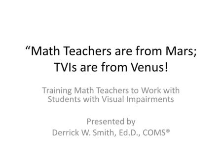 """Math Teachers are from Mars; TVIs are from Venus! Training Math Teachers to Work with Students with Visual Impairments Presented by Derrick W. Smith,"