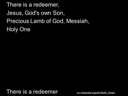 There is a redeemer There is a redeemer, Jesus, God's own Son, Precious Lamb of God, Messiah, Holy One en.wikipedia.org/wiki/Keith_Green.