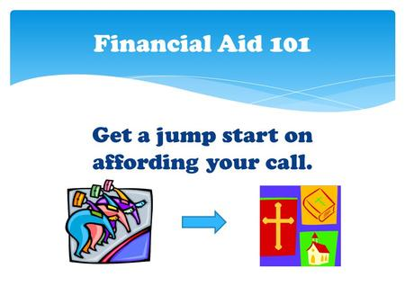 Get a jump start on affording your call. Financial Aid 101.