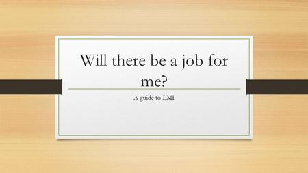 Will there be a job for me? A guide to LMI. Labour Market Information (LMI) The current position and likely changes to… The kinds of jobs people do The.