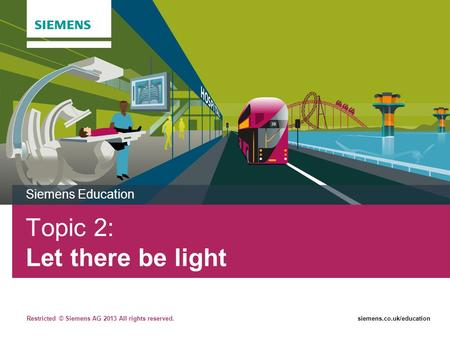Restricted © Siemens AG 2013 All rights reserved.siemens.co.uk/education Topic 2: Let there be light Siemens Education.