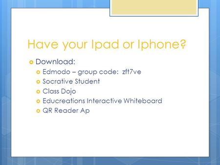 Have your Ipad or Iphone?  Download:  Edmodo – group code: zft7ve  Socrative Student  Class Dojo  Educreations Interactive Whiteboard  QR Reader.
