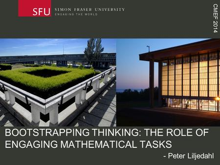CMEF 2014 BOOTSTRAPPING THINKING: THE ROLE OF ENGAGING MATHEMATICAL TASKS - Peter Liljedahl.