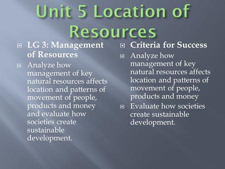  LG 3: Management of Resources  Analyze how management of key natural resources affects location and patterns of movement of people, products and money.