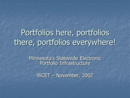 Portfolios here, portfolios there, portfolios everywhere! Minnesota's Statewide Electronic Portfolio Infrastructure WCET – November, 2002.