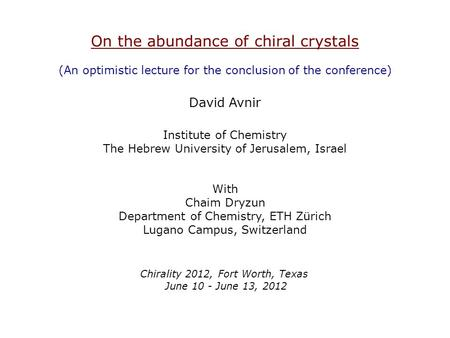 On the abundance of chiral crystals (An optimistic lecture for the conclusion of the conference) David Avnir Institute of Chemistry The Hebrew University.