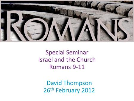 David Thompson 26 th February 2012 Special Seminar Israel and the Church Romans 9-11.