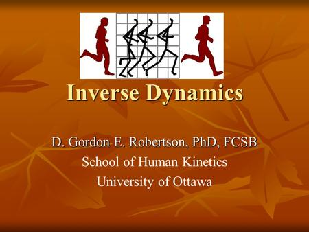 Inverse Dynamics D. Gordon E. Robertson, PhD, FCSB School of Human Kinetics University of Ottawa.