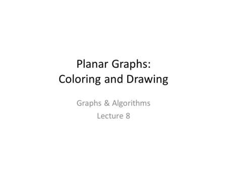 Planar Graphs: Coloring and Drawing Graphs & Algorithms Lecture 8 TexPoint fonts used in EMF. Read the TexPoint manual before you delete this box.: A A.