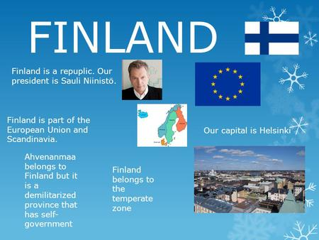 FINLAND Finland is a repuplic. Our president is Sauli Niinistö. Finland is part of the European Union and Scandinavia. Our capital is Helsinki Ahvenanmaa.