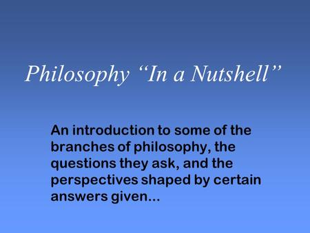 "Philosophy ""In a Nutshell"" An introduction to some of the branches of philosophy, the questions they ask, and the perspectives shaped by certain answers."