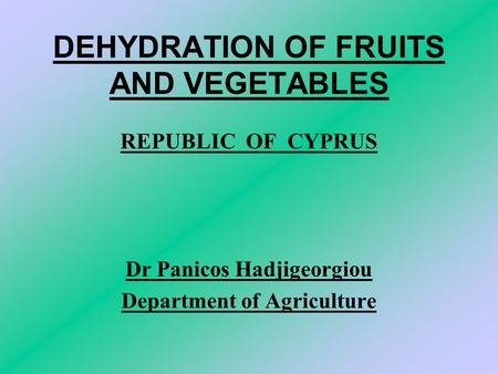 DEHYDRATION OF FRUITS AND VEGETABLES REPUBLIC OF CYPRUS Dr Panicos Hadjigeorgiou Department of Agriculture.