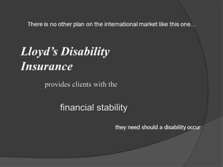 There is no other plan on the international market like this one… Lloyd's Disability Insurance provides clients with the financial stability they need.