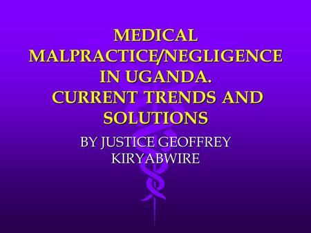 MEDICAL MALPRACTICE/NEGLIGENCE IN UGANDA. CURRENT TRENDS AND SOLUTIONS