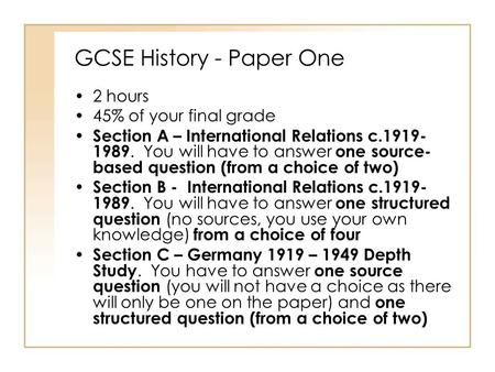 GCSE History - Paper One 2 hours 45% of your final grade Section A – International Relations c.1919- 1989. You will have to answer one source- based question.