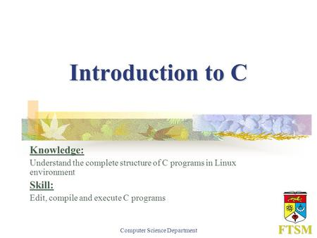 Computer Science Department FTSM Introduction to C Knowledge: Understand the complete structure of C programs in Linux environment Skill: Edit, compile.