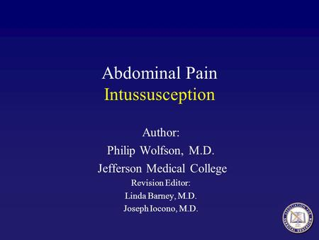 Abdominal Pain Intussusception Author: Philip Wolfson, M.D. Jefferson Medical College Revision Editor: Linda Barney, M.D. Joseph Iocono, M.D.