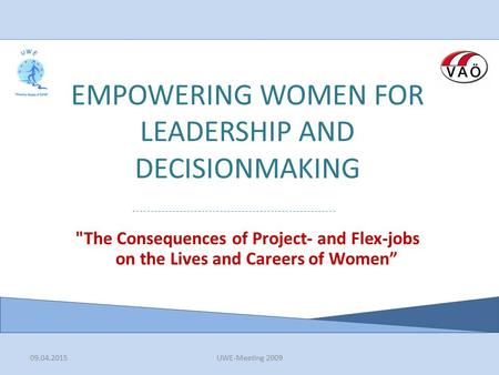 09.04.2015UWE-Meeting 2009 EMPOWERING WOMEN FOR LEADERSHIP AND DECISIONMAKING The Consequences of Project- and Flex-jobs on the Lives and Careers of Women""