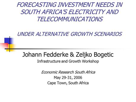 FORECASTING INVESTMENT NEEDS IN SOUTH AFRICA'S ELECTRICITY AND TELECOMMUNICATIONS UNDER ALTERNATIVE GROWTH SCENARIOS Johann Fedderke & Zeljko Bogetic Infrastructure.