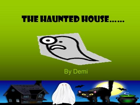The Haunted House…… By Demi. Introduction You're taking a stroll with your friend and dog, your dog spots a shadow and runs over to it. Your friend chases.
