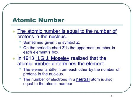 1 Atomic Number The atomic number is equal to the number of protons in the nucleus. Sometimes given the symbol Z. On the periodic chart Z is the uppermost.