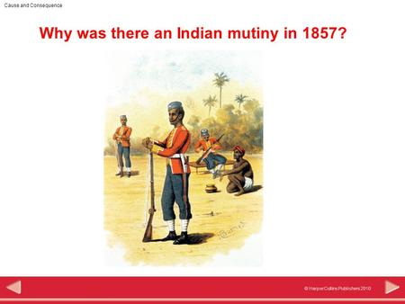 © HarperCollins Publishers 2010 Cause and Consequence Why was there an Indian mutiny in 1857?