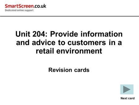 Unit 204: Provide information and advice to customers in a retail environment Revision cards Next card.