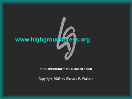 Copyright 2009 by Richard P. Walters www.highgroundpress.org TURN ON SOUND, THEN CLICK TO BEGIN.