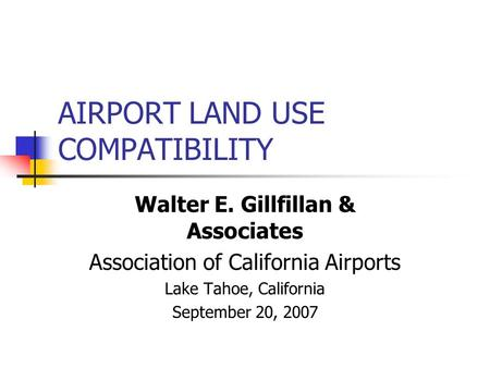 AIRPORT LAND USE COMPATIBILITY Walter E. Gillfillan & Associates Association of California Airports Lake Tahoe, California September 20, 2007.