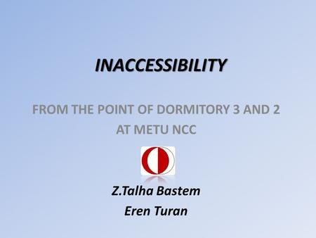 INACCESSIBILITY FROM THE POINT OF DORMITORY 3 AND 2 AT METU NCC Z.Talha Bastem Eren Turan.