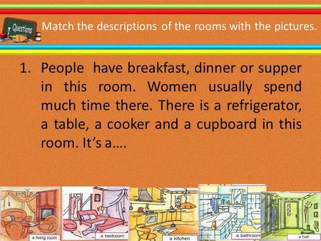 Match the descriptions of the rooms with the pictures. 1.People have breakfast, dinner or supper in this room. Women usually spend much time there. There.