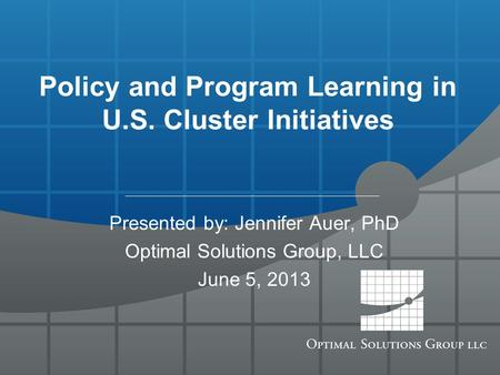 Policy and Program Learning in U.S. Cluster Initiatives Presented by: Jennifer Auer, PhD Optimal Solutions Group, LLC June 5, 2013.