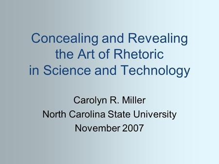 Concealing and Revealing the Art of Rhetoric in Science and Technology Carolyn R. Miller North Carolina State University November 2007.