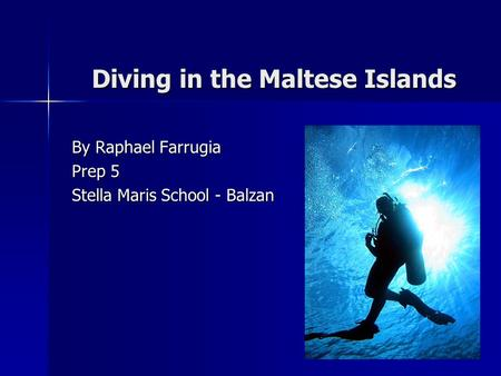 Diving in the Maltese Islands Diving in the Maltese Islands By Raphael Farrugia Prep 5 Stella Maris School - Balzan.