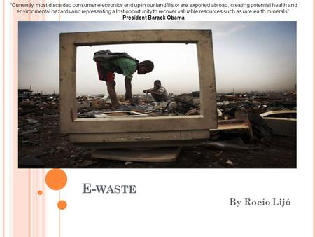 "E- WASTE By Rocío Lijó ""Currently, most discarded consumer electronics end up in our landfills or are exported abroad, creating potential health and environmental."