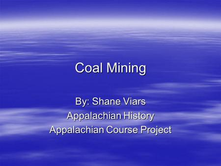 Coal Mining By: Shane Viars Appalachian History Appalachian Course Project.