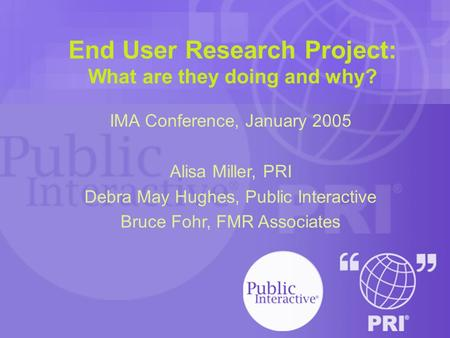 End User Research Project: What are they doing and why? IMA Conference, January 2005 Alisa Miller, PRI Debra May Hughes, Public Interactive Bruce Fohr,