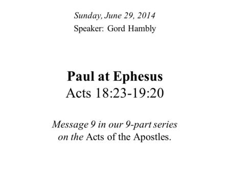 Paul at Ephesus Acts 18:23-19:20 Message 9 in our 9-part series on the Acts of the Apostles. Sunday, June 29, 2014 Speaker: Gord Hambly.